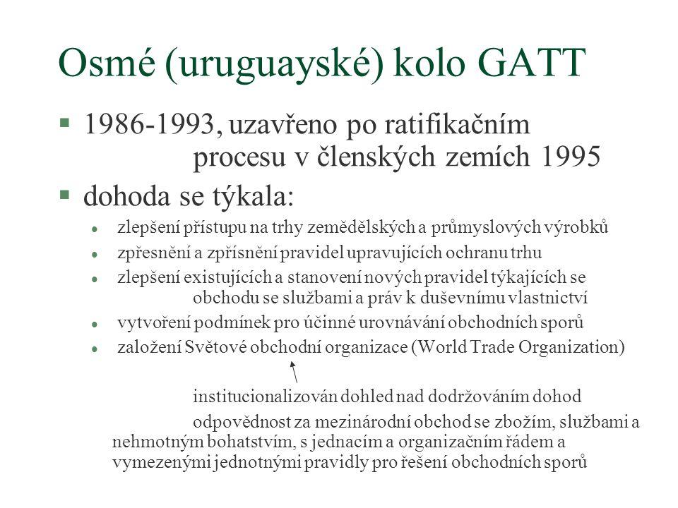 Osmé (uruguayské) kolo GATT §1986-1993, uzavřeno po ratifikačním procesu v členských zemích 1995 §dohoda se týkala: l zlepšení přístupu na trhy zemědělských a průmyslových výrobků l zpřesnění a zpřísnění pravidel upravujících ochranu trhu l zlepšení existujících a stanovení nových pravidel týkajících se obchodu se službami a práv k duševnímu vlastnictví l vytvoření podmínek pro účinné urovnávání obchodních sporů l založení Světové obchodní organizace (World Trade Organization) institucionalizován dohled nad dodržováním dohod odpovědnost za mezinárodní obchod se zbožím, službami a nehmotným bohatstvím, s jednacím a organizačním řádem a vymezenými jednotnými pravidly pro řešení obchodních sporů