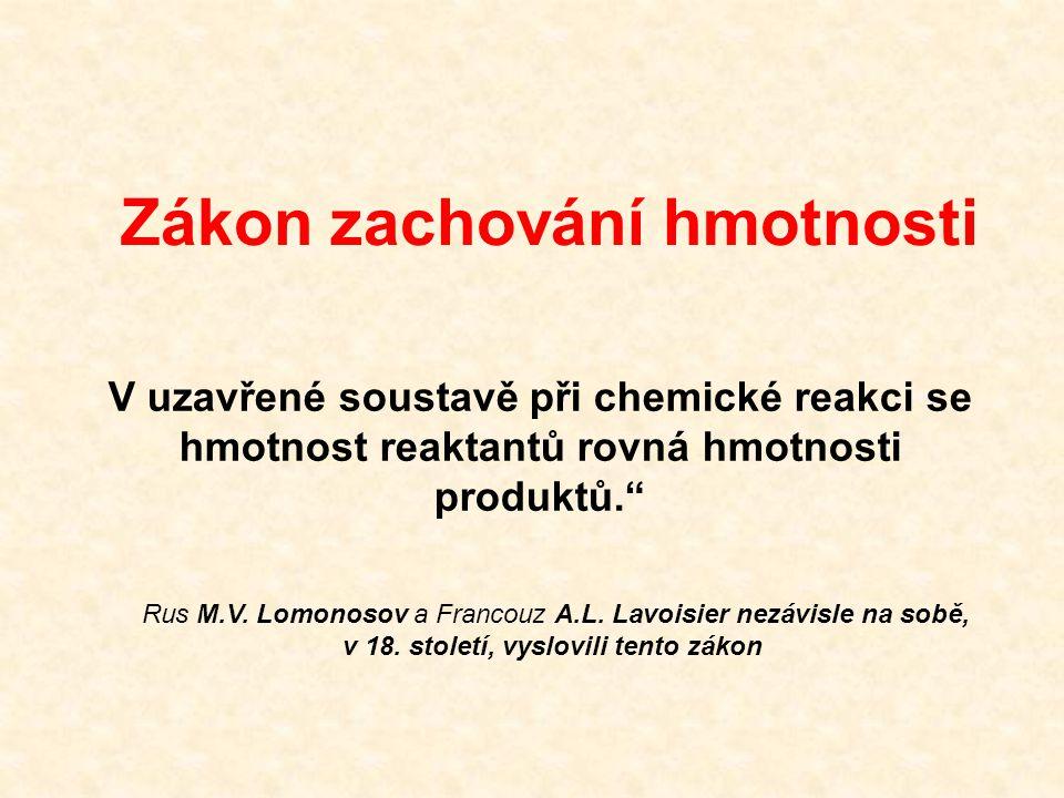 Zákon zachování hmotnosti V uzavřené soustavě při chemické reakci se hmotnost reaktantů rovná hmotnosti produktů. Rus M.V.