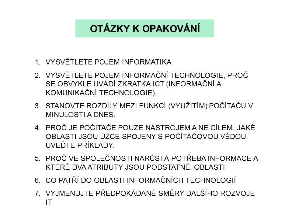 OTÁZKY K OPAKOVÁNÍ 1.VYSVĚTLETE POJEM INFORMATIKA 2.VYSVĚTLETE POJEM INFORMAČNÍ TECHNOLOGIE, PROČ SE OBVYKLE UVÁDÍ ZKRATKA ICT (INFORMAČNÍ A KOMUNIKAČNÍ TECHNOLOGIE).