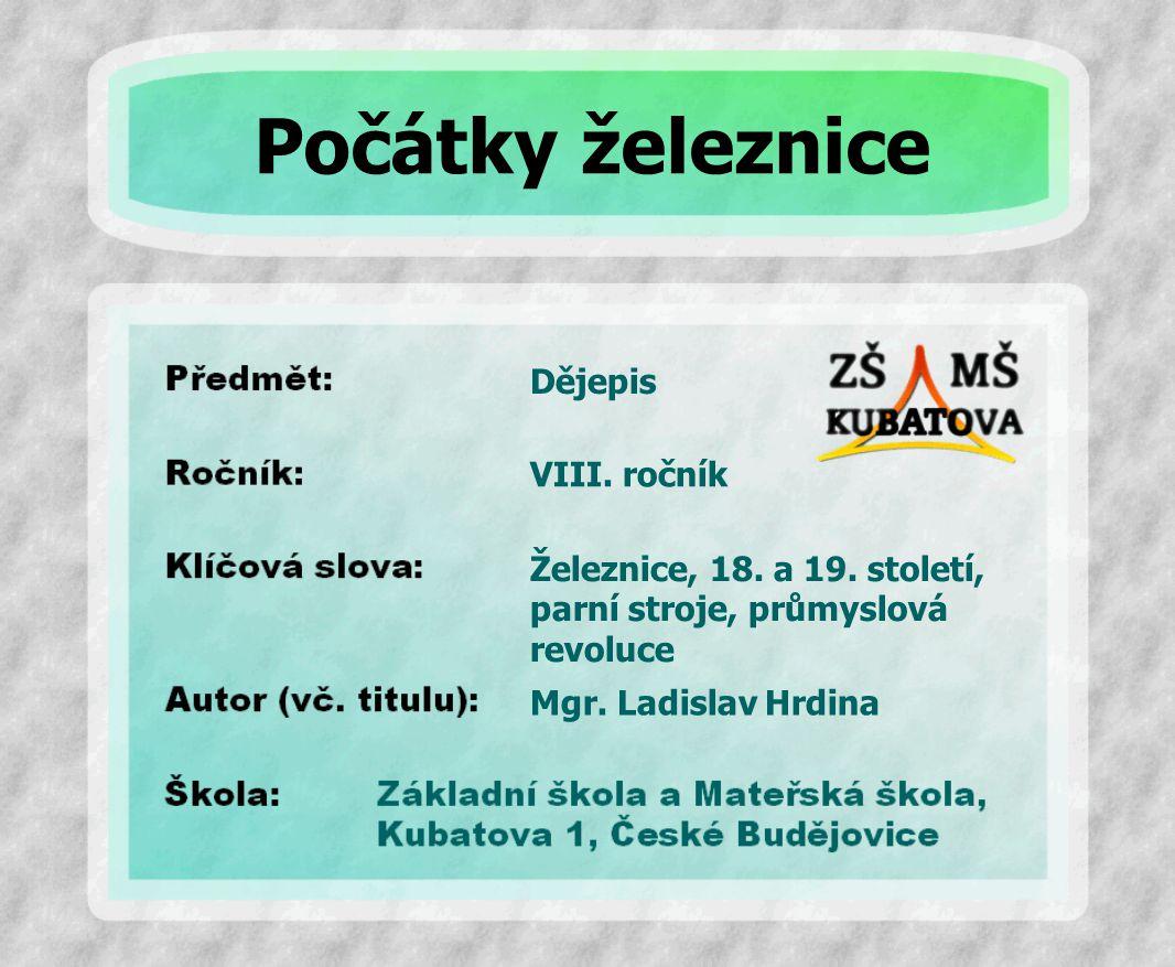 Dějepis Železnice, 18. a 19. století, parní stroje, průmyslová revoluce VIII. ročník Mgr. Ladislav Hrdina Počátky železnice