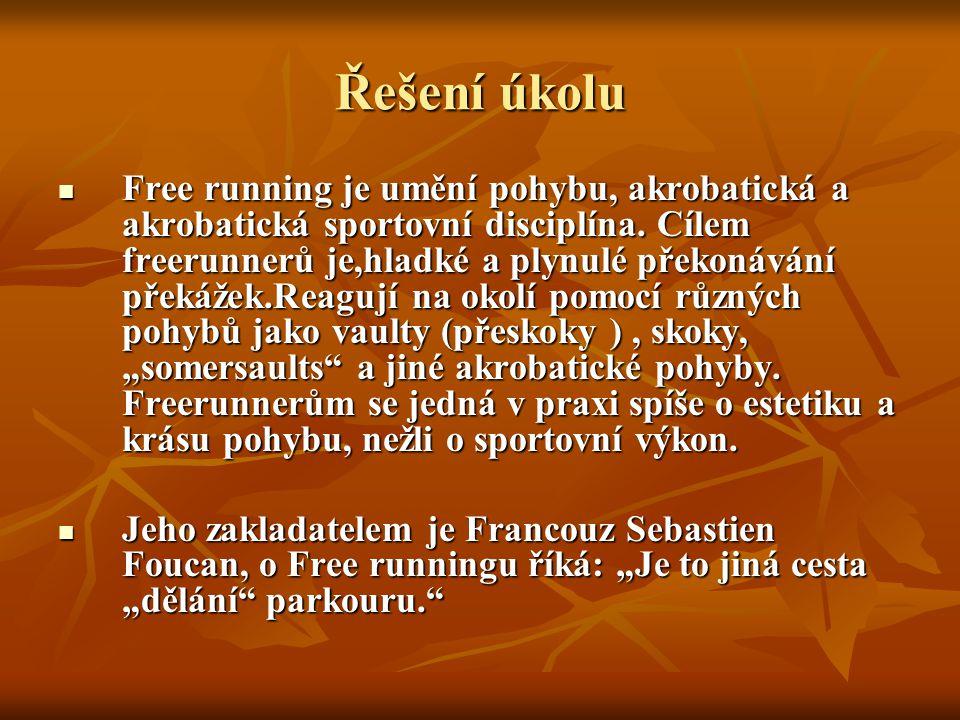 Řešení úkolu Free running je umění pohybu, akrobatická a akrobatická sportovní disciplína. Cílem freerunnerů je,hladké a plynulé překonávání překážek.