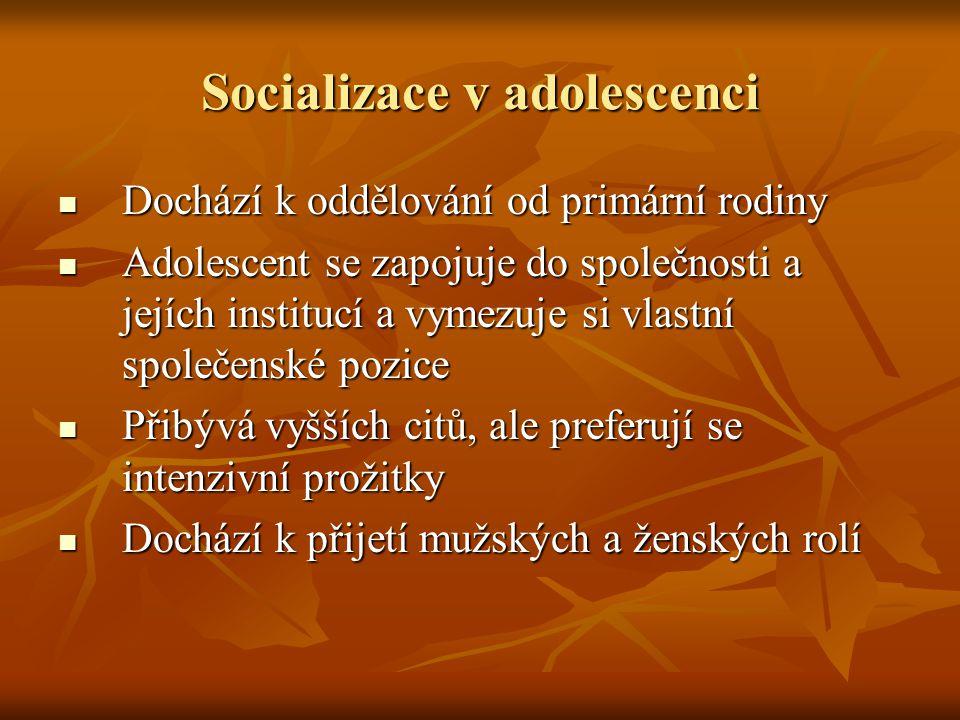 Socializace v adolescenci Dochází k oddělování od primární rodiny Dochází k oddělování od primární rodiny Adolescent se zapojuje do společnosti a jejích institucí a vymezuje si vlastní společenské pozice Adolescent se zapojuje do společnosti a jejích institucí a vymezuje si vlastní společenské pozice Přibývá vyšších citů, ale preferují se intenzivní prožitky Přibývá vyšších citů, ale preferují se intenzivní prožitky Dochází k přijetí mužských a ženských rolí Dochází k přijetí mužských a ženských rolí