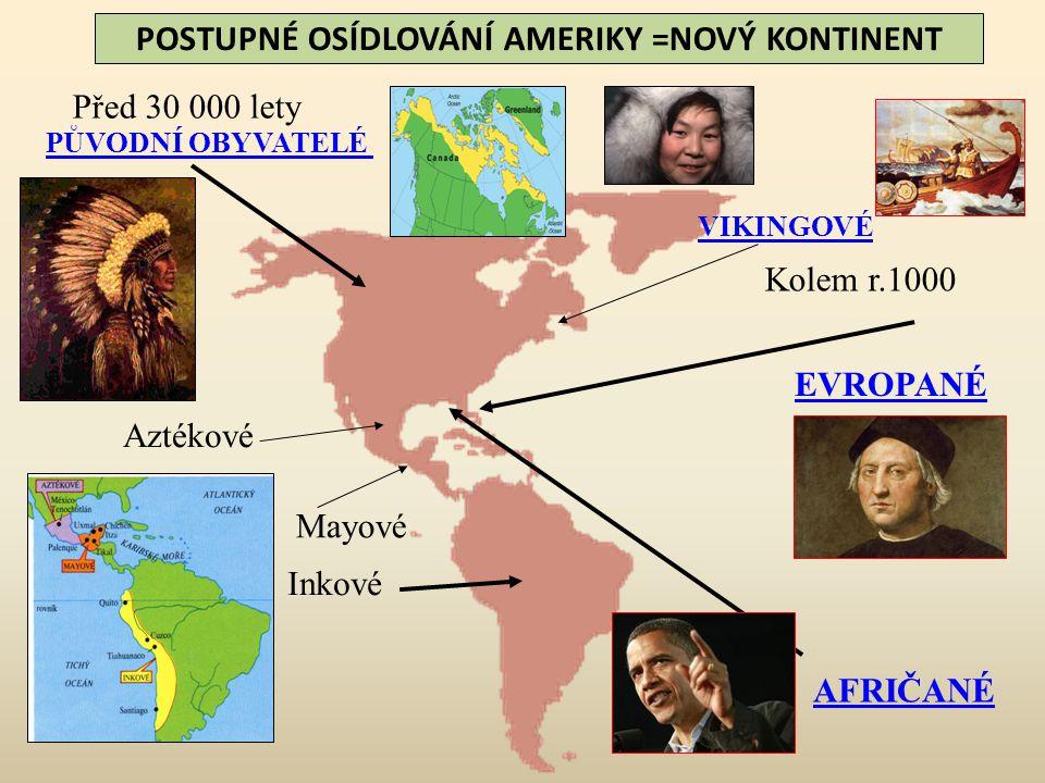 PŮVODNÍ OBYVATELÉ VIKINGOVÉ EVROPANÉ AFRIČANÉ POSTUPNÉ OSÍDLOVÁNÍ AMERIKY =NOVÝ KONTINENT Před 30 000 lety Inkové Mayové Aztékové Kolem r.1000