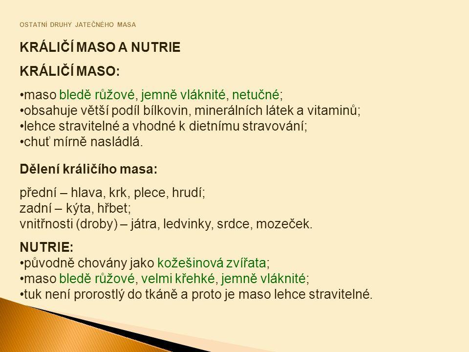 KRÁLIČÍ MASO: maso bledě růžové, jemně vláknité, netučné; obsahuje větší podíl bílkovin, minerálních látek a vitaminů; lehce stravitelné a vhodné k dietnímu stravování; chuť mírně nasládlá.