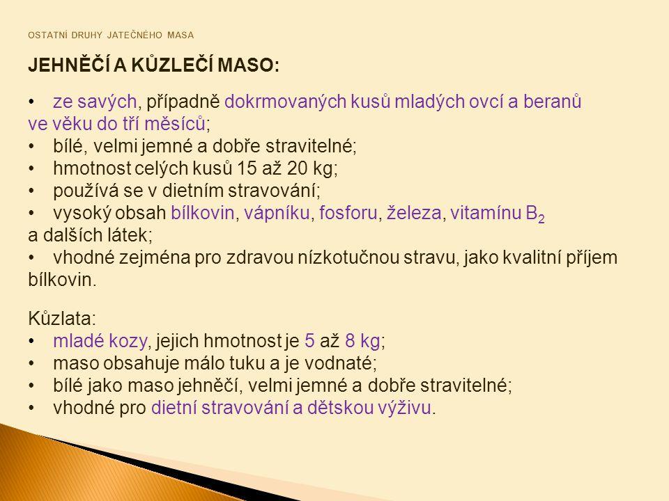 JEHNĚČÍ A KŮZLEČÍ MASO: ze savých, případně dokrmovaných kusů mladých ovcí a beranů ve věku do tří měsíců; bílé, velmi jemné a dobře stravitelné; hmotnost celých kusů 15 až 20 kg; používá se v dietním stravování; vysoký obsah bílkovin, vápníku, fosforu, železa, vitamínu B 2 a dalších látek; vhodné zejména pro zdravou nízkotučnou stravu, jako kvalitní příjem bílkovin.