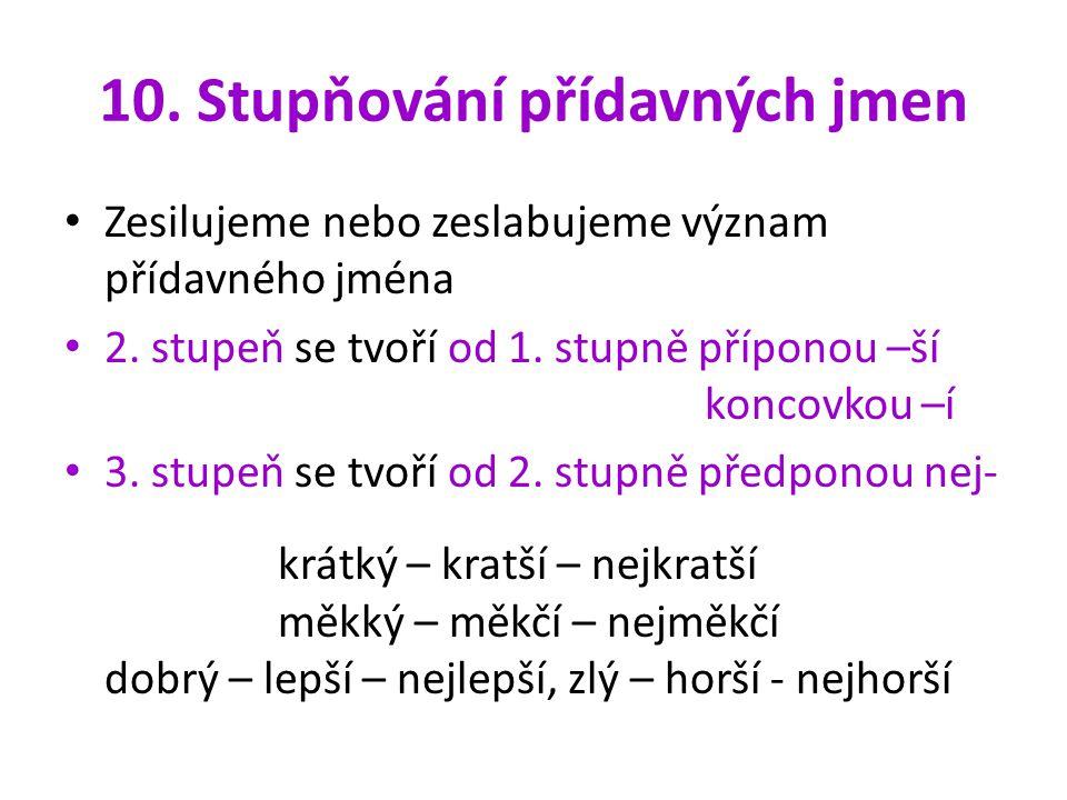 10. Stupňování přídavných jmen Zesilujeme nebo zeslabujeme význam přídavného jména 2. stupeň se tvoří od 1. stupně příponou –ší koncovkou –í 3. stupeň