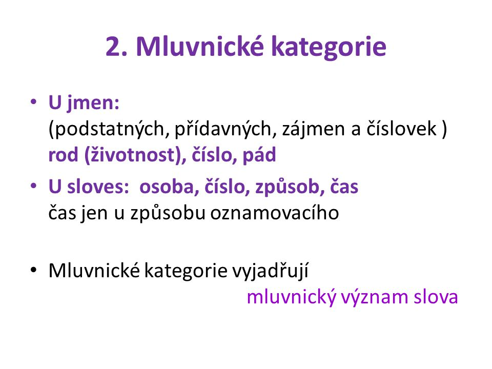2. Mluvnické kategorie U jmen: (podstatných, přídavných, zájmen a číslovek ) rod (životnost), číslo, pád U sloves: osoba, číslo, způsob, čas čas jen u
