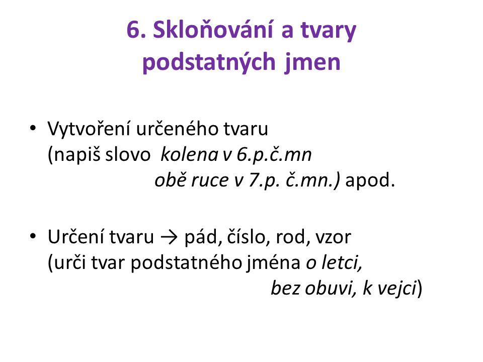 6. Skloňování a tvary podstatných jmen Vytvoření určeného tvaru (napiš slovo kolena v 6.p.č.mn obě ruce v 7.p. č.mn.) apod. Určení tvaru → pád, číslo,