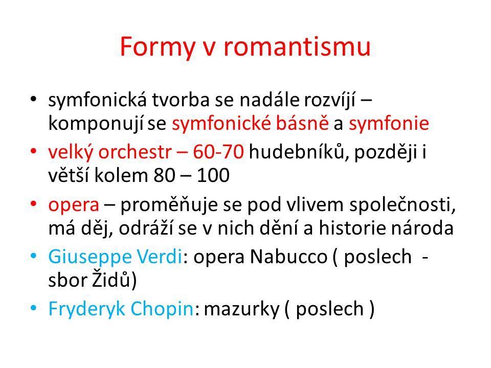 Formy v romantismu symfonická tvorba se nadále rozvíjí – komponují se symfonické básně a symfonie velký orchestr – 60-70 hudebníků, později i větší kolem 80 – 100 opera – proměňuje se pod vlivem společnosti, má děj, odráží se v nich dění a historie národa Giuseppe Verdi: opera Nabucco ( poslech - sbor Židů) Fryderyk Chopin: mazurky ( poslech )