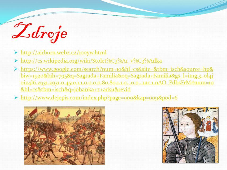 Zdroje  http://airborn.webz.cz/100yw.html http://airborn.webz.cz/100yw.html  http://cs.wikipedia.org/wiki/Stolet%C3%A1_v%C3%A1lka http://cs.wikipedia.org/wiki/Stolet%C3%A1_v%C3%A1lka  https://www.google.com/search?num=10&hl=cs&site=&tbm=isch&source=hp& biw=1920&bih=795&q=Sagrada+Familia&oq=Sagrada+Familia&gs_l=img.3..0l4j 0i24l6.2931.2931.0.4510.1.1.0.0.0.0.80.80.1.1.0...0.0...1ac.1.nAO_PdbsFrM#num=10 &hl=cs&tbm=isch&q=johanka+z+arku&revid https://www.google.com/search?num=10&hl=cs&site=&tbm=isch&source=hp& biw=1920&bih=795&q=Sagrada+Familia&oq=Sagrada+Familia&gs_l=img.3..0l4j 0i24l6.2931.2931.0.4510.1.1.0.0.0.0.80.80.1.1.0...0.0...1ac.1.nAO_PdbsFrM#num=10 &hl=cs&tbm=isch&q=johanka+z+arku&revid  http://www.dejepis.com/index.php?page=000&kap=009&pod=6 http://www.dejepis.com/index.php?page=000&kap=009&pod=6