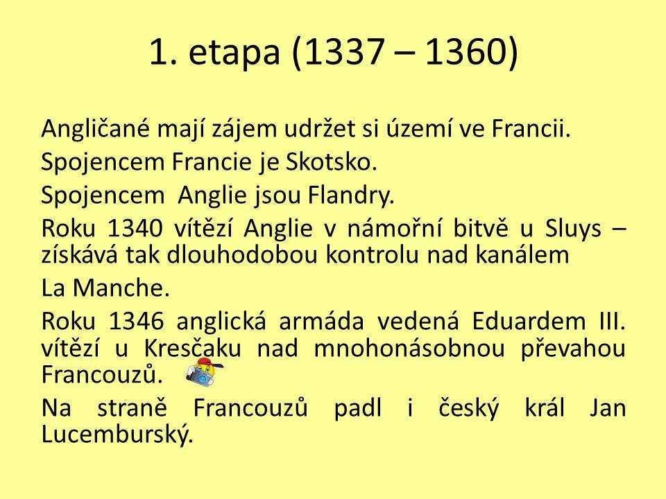 1. etapa (1337 – 1360) Angličané mají zájem udržet si území ve Francii. Spojencem Francie je Skotsko. Spojencem Anglie jsou Flandry. Roku 1340 vítězí