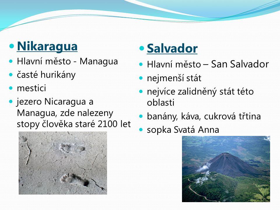 Nikaragua Hlavní město - Managua časté hurikány mestici jezero Nicaragua a Managua, zde nalezeny stopy člověka staré 2100 let Salvador Hlavní město – San Salvador nejmenší stát nejvíce zalidněný stát této oblasti banány, káva, cukrová třtina sopka Svatá Anna