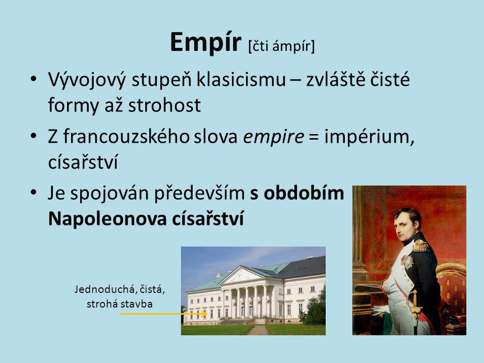 Empír [ čti ámpír ] Vývojový stupeň klasicismu – zvláště čisté formy až strohost Z francouzského slova empire = impérium, císařství Je spojován předev
