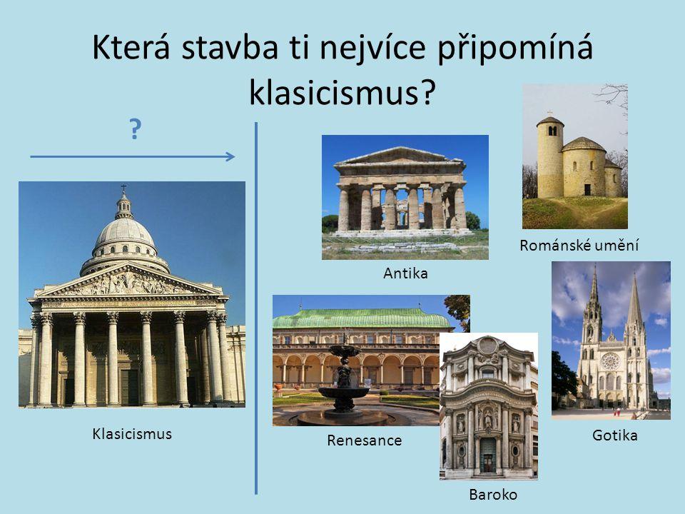 Která stavba ti nejvíce připomíná klasicismus? Klasicismus Antika Románské umění Gotika Renesance Baroko ?