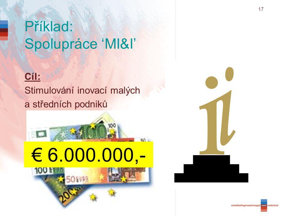 17 Příklad: Spolupráce 'MI&I' Cíl: Stimulování inovací malých a středních podniků € 6.000.000,-