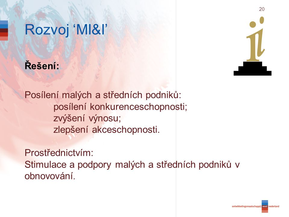 20 Rozvoj 'MI&I' Řešení: Posílení malých a středních podniků: posílení konkurenceschopnosti; zvýšení výnosu; zlepšení akceschopnosti.