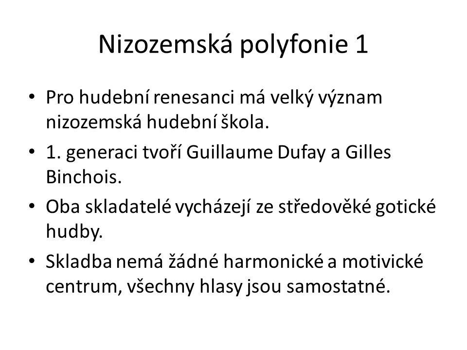 Nizozemská polyfonie 1 Pro hudební renesanci má velký význam nizozemská hudební škola. 1. generaci tvoří Guillaume Dufay a Gilles Binchois. Oba sklada