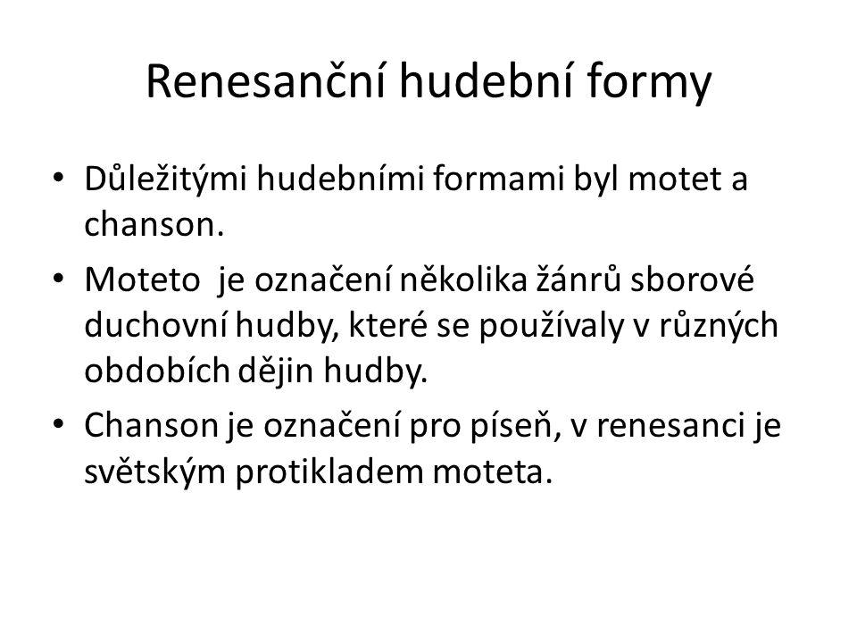Renesanční hudební formy Důležitými hudebními formami byl motet a chanson. Moteto je označení několika žánrů sborové duchovní hudby, které se používal
