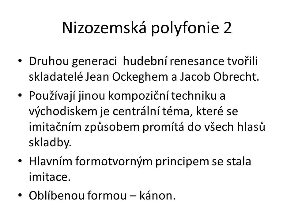 Nizozemská polyfonie 2 Druhou generaci hudební renesance tvořili skladatelé Jean Ockeghem a Jacob Obrecht. Používají jinou kompoziční techniku a výcho