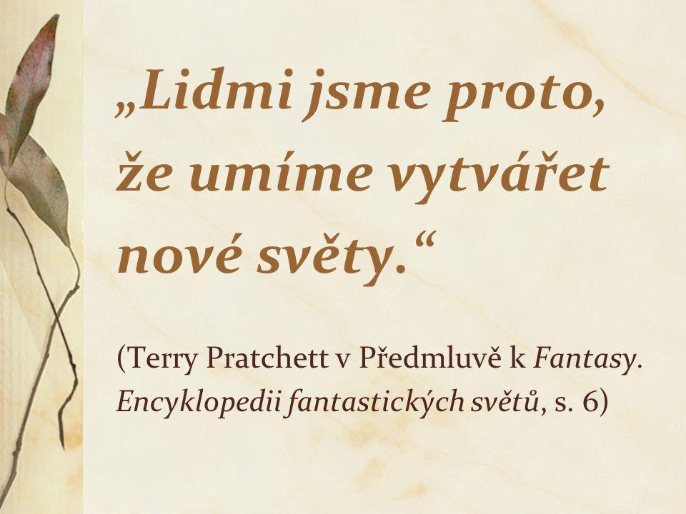 """""""Lidmi jsme proto, že umíme vytvářet nové světy."""" (Terry Pratchett v Předmluvě k Fantasy. Encyklopedii fantastických světů, s. 6)"""