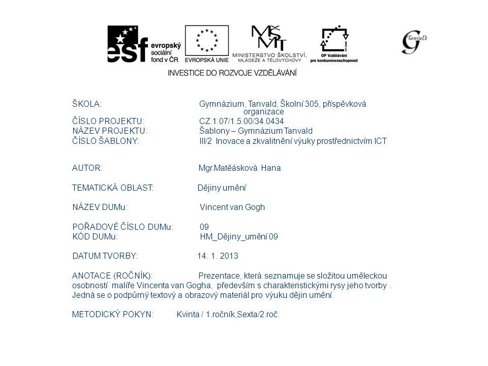 ŠKOLA: Gymnázium, Tanvald, Školní 305, příspěvková organizace ČÍSLO PROJEKTU: CZ.1.07/1.5.00/34.0434 NÁZEV PROJEKTU: Šablony – Gymnázium Tanvald ČÍSLO ŠABLONY: III/2 Inovace a zkvalitnění výuky prostřednictvím ICT AUTOR: Mgr.Matěásková Hana TEMATICKÁ OBLAST: Dějiny umění NÁZEV DUMu: Vincent van Gogh POŘADOVÉ ČÍSLO DUMu: 09 KÓD DUMu: HM_Dějiny_umění 09 DATUM TVORBY: 14.