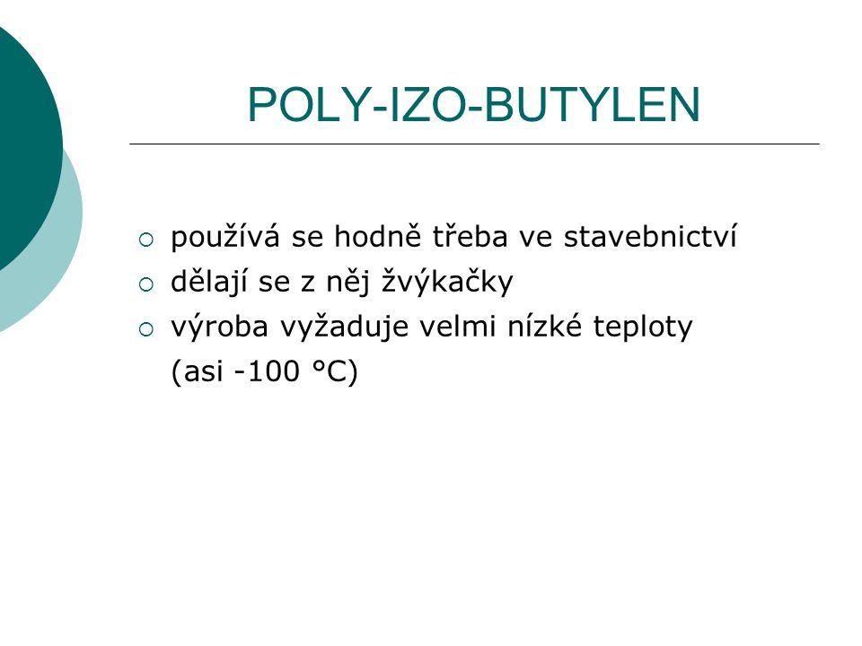 POLY-IZO-BUTYLEN  používá se hodně třeba ve stavebnictví  dělají se z něj žvýkačky  výroba vyžaduje velmi nízké teploty (asi -100 °C)