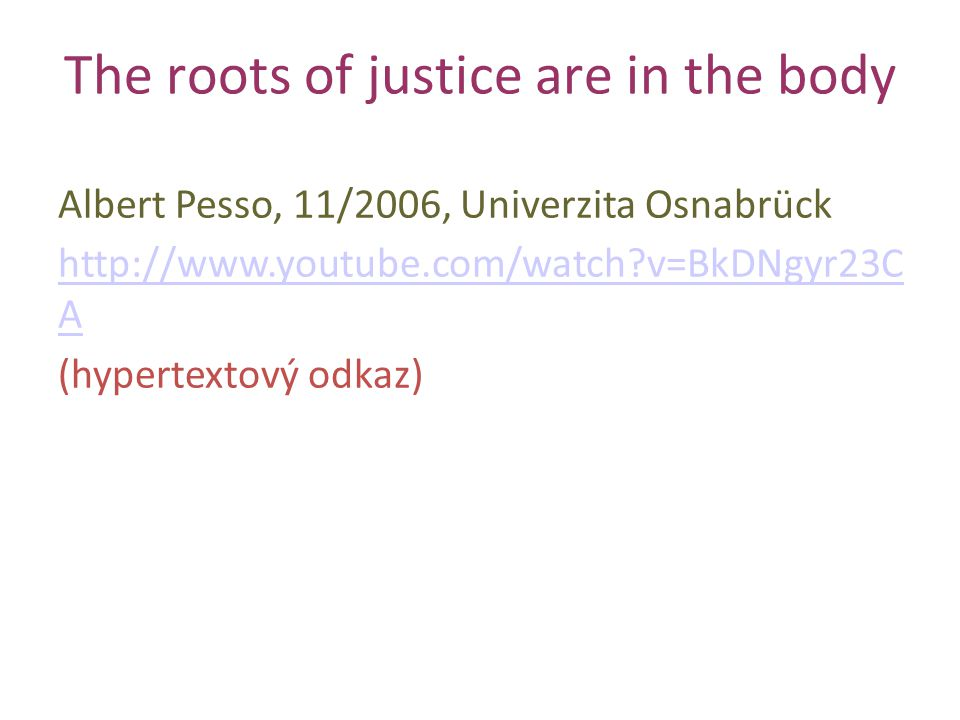 The roots of justice are in the body Albert Pesso, 11/2006, Univerzita Osnabrück http://www.youtube.com/watch?v=BkDNgyr23C A (hypertextový odkaz)