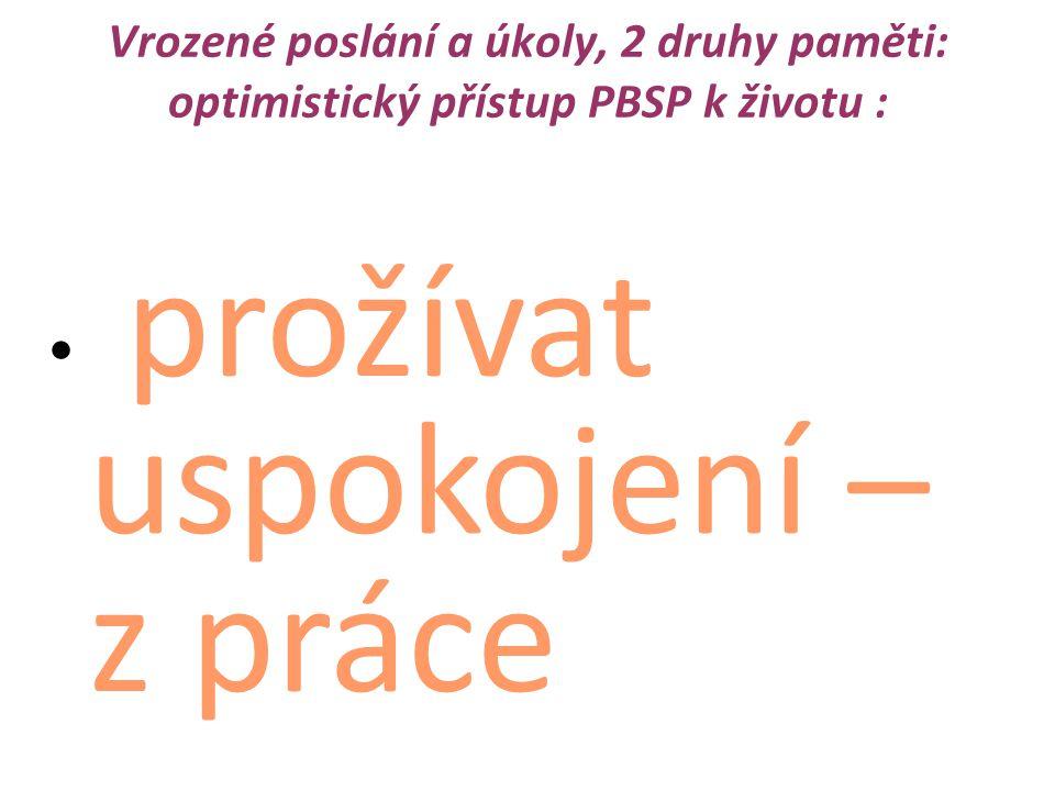 """Vrozené poslání a úkoly, 2 druhy paměti: optimistický přístup PBSP k životu : prožívat uspokojení – z práce z lásky dělání spravedlnost i propojení s ostatními být šťastný mít význam (genet.zakot vené v naší výbavě) 2 druhy paměti v PBSP : Genetická (vrozená)- k přežití """"human being """"skladiště (storage) Individuální grafická obrazová- vlastní příběhy (story) """"mind´s eyes –vede k """"see and do genege"""