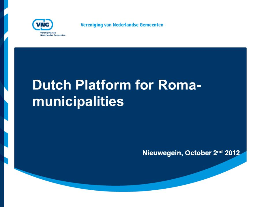 Dutch Platform for Roma- municipalities Nieuwegein, October 2 nd 2012
