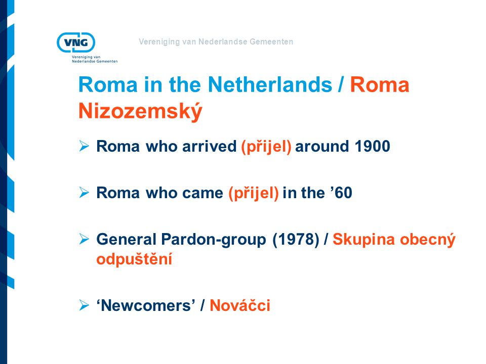 Vereniging van Nederlandse Gemeenten Roma in the Netherlands / Roma Nizozemský  Roma who arrived (přijel) around 1900  Roma who came (přijel) in the '60  General Pardon-group (1978) / Skupina obecný odpuštění  'Newcomers' / Nováčci