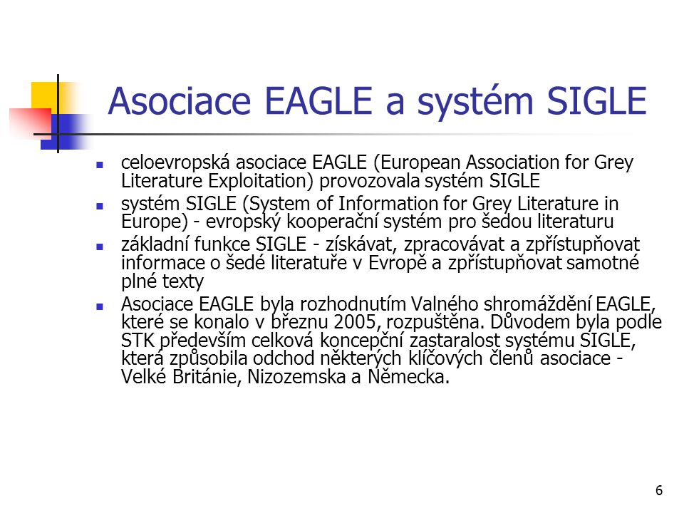 6 Asociace EAGLE a systém SIGLE celoevropská asociace EAGLE (European Association for Grey Literature Exploitation) provozovala systém SIGLE systém SIGLE (System of Information for Grey Literature in Europe) - evropský kooperační systém pro šedou literaturu základní funkce SIGLE - získávat, zpracovávat a zpřístupňovat informace o šedé literatuře v Evropě a zpřístupňovat samotné plné texty Asociace EAGLE byla rozhodnutím Valného shromáždění EAGLE, které se konalo v březnu 2005, rozpuštěna.