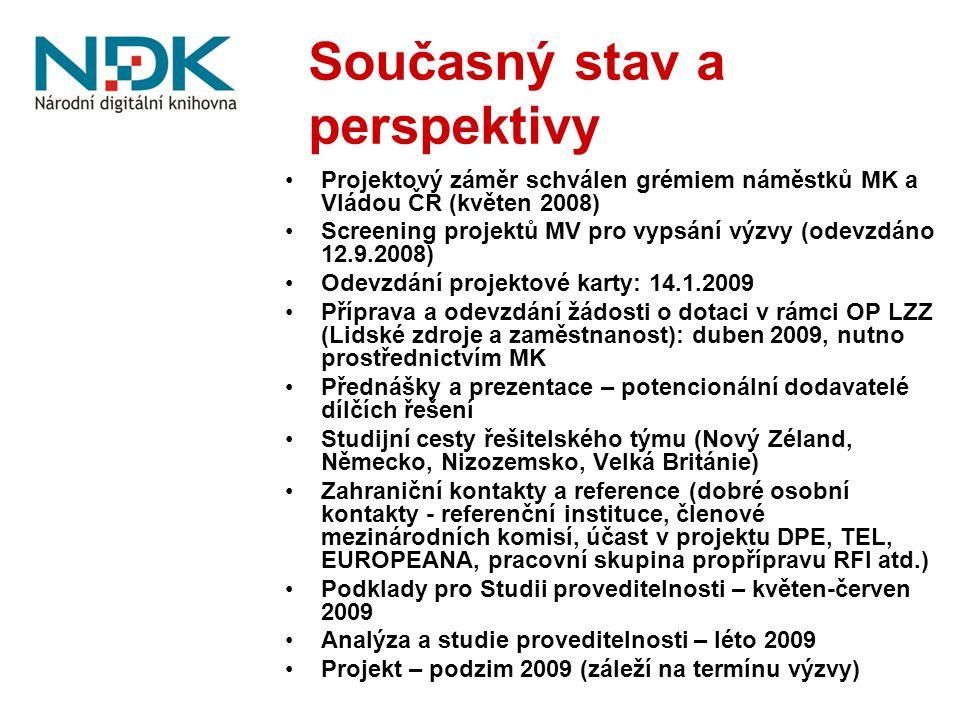 Současný stav a perspektivy Projektový záměr schválen grémiem náměstků MK a Vládou ČR (květen 2008) Screening projektů MV pro vypsání výzvy (odevzdáno 12.9.2008) Odevzdání projektové karty: 14.1.2009 Příprava a odevzdání žádosti o dotaci v rámci OP LZZ (Lidské zdroje a zaměstnanost): duben 2009, nutno prostřednictvím MK Přednášky a prezentace – potencionální dodavatelé dílčích řešení Studijní cesty řešitelského týmu (Nový Zéland, Německo, Nizozemsko, Velká Británie) Zahraniční kontakty a reference (dobré osobní kontakty - referenční instituce, členové mezinárodních komisí, účast v projektu DPE, TEL, EUROPEANA, pracovní skupina propřípravu RFI atd.) Podklady pro Studii proveditelnosti – květen-červen 2009 Analýza a studie proveditelnosti – léto 2009 Projekt – podzim 2009 (záleží na termínu výzvy)