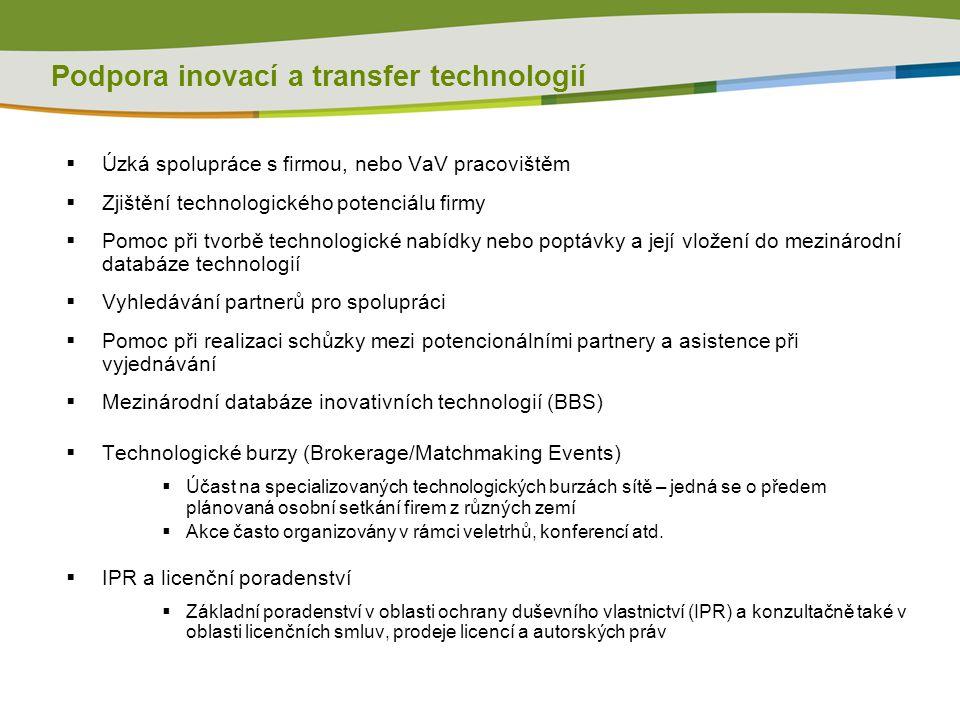  Úzká spolupráce s firmou, nebo VaV pracovištěm  Zjištění technologického potenciálu firmy  Pomoc při tvorbě technologické nabídky nebo poptávky a její vložení do mezinárodní databáze technologií  Vyhledávání partnerů pro spolupráci  Pomoc při realizaci schůzky mezi potencionálními partnery a asistence při vyjednávání  Mezinárodní databáze inovativních technologií (BBS)  Technologické burzy (Brokerage/Matchmaking Events)  Účast na specializovaných technologických burzách sítě – jedná se o předem plánovaná osobní setkání firem z různých zemí  Akce často organizovány v rámci veletrhů, konferencí atd.