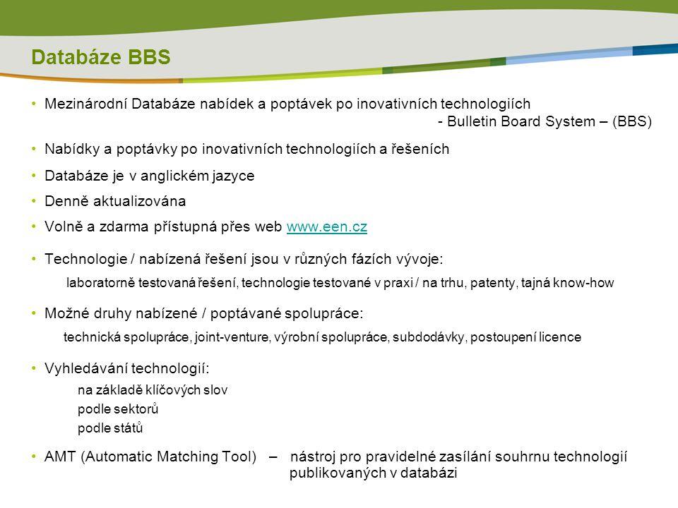 Databáze BBS Mezinárodní Databáze nabídek a poptávek po inovativních technologiích - Bulletin Board System – (BBS) Nabídky a poptávky po inovativních technologiích a řešeních Databáze je v anglickém jazyce Denně aktualizována Volně a zdarma přístupná přes web www.een.czwww.een.cz Technologie / nabízená řešení jsou v různých fázích vývoje: laboratorně testovaná řešení, technologie testované v praxi / na trhu, patenty, tajná know-how Možné druhy nabízené / poptávané spolupráce: technická spolupráce, joint-venture, výrobní spolupráce, subdodávky, postoupení licence Vyhledávání technologií: na základě klíčových slov podle sektorů podle států AMT (Automatic Matching Tool) – nástroj pro pravidelné zasílání souhrnu technologií publikovaných v databázi