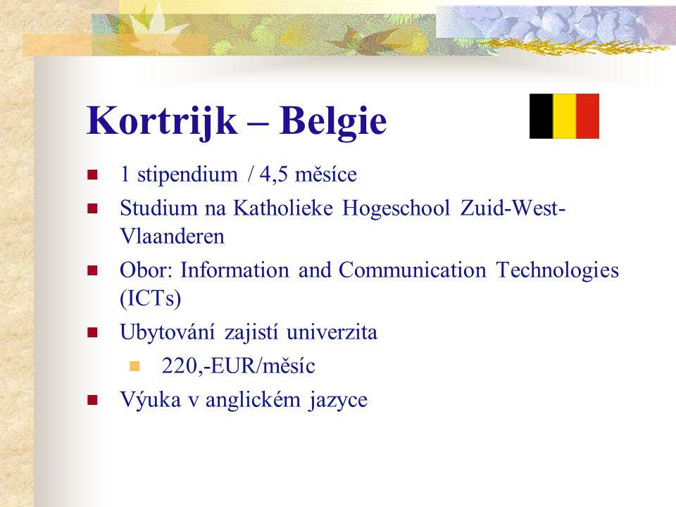 Kortrijk – Belgie 1 stipendium / 4,5 měsíce Studium na Katholieke Hogeschool Zuid-West- Vlaanderen Obor: Information and Communication Technologies (ICTs) Ubytování zajistí univerzita 220,-EUR/měsíc Výuka v anglickém jazyce