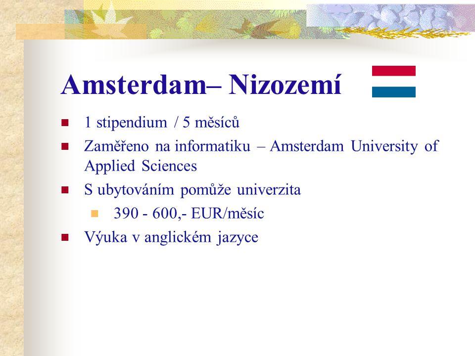 Amsterdam– Nizozemí 1 stipendium / 5 měsíců Zaměřeno na informatiku – Amsterdam University of Applied Sciences S ubytováním pomůže univerzita 390 - 600,- EUR/měsíc Výuka v anglickém jazyce