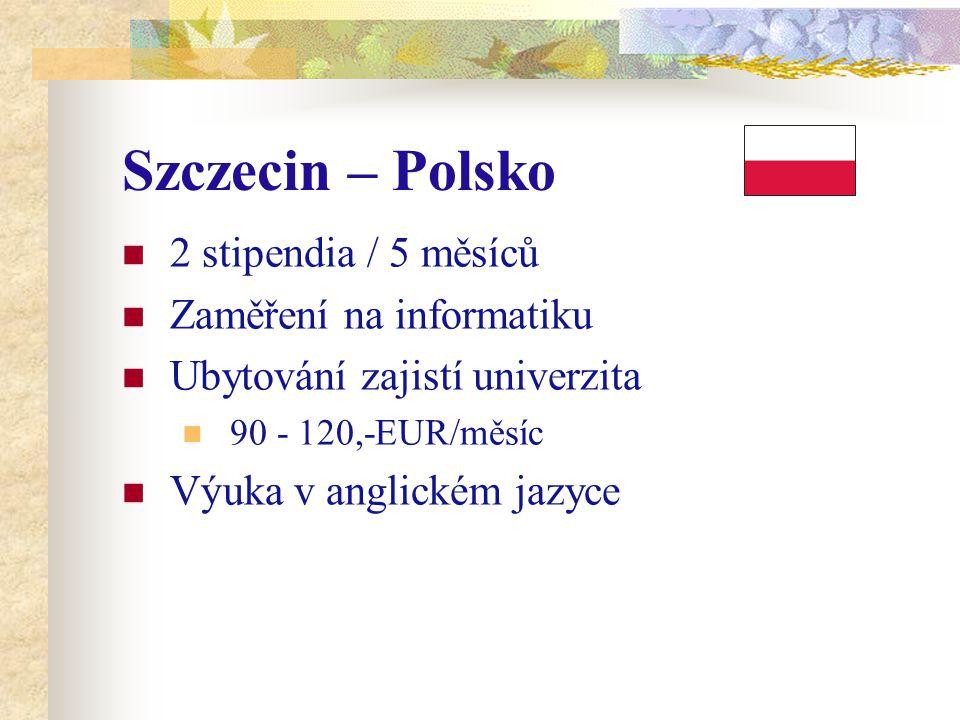 Szczecin – Polsko 2 stipendia / 5 měsíců Zaměření na informatiku Ubytování zajistí univerzita 90 - 120,-EUR/měsíc Výuka v anglickém jazyce