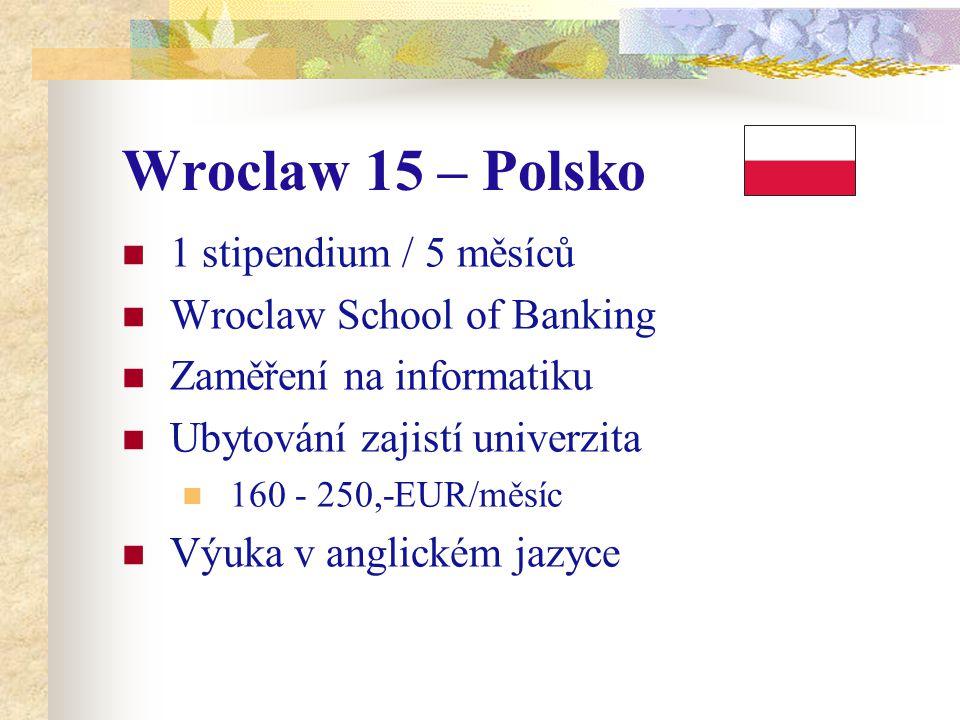 Wroclaw 15 – Polsko 1 stipendium / 5 měsíců Wroclaw School of Banking Zaměření na informatiku Ubytování zajistí univerzita 160 - 250,-EUR/měsíc Výuka v anglickém jazyce
