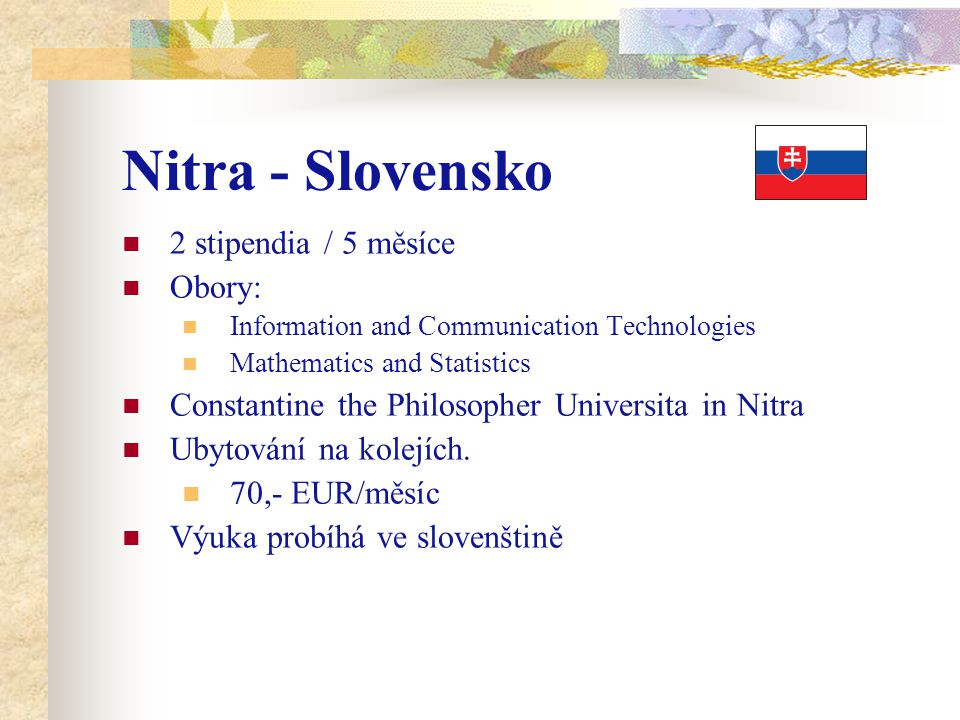 Nitra - Slovensko 2 stipendia / 5 měsíce Obory: Information and Communication Technologies Mathematics and Statistics Constantine the Philosopher Universita in Nitra Ubytování na kolejích.