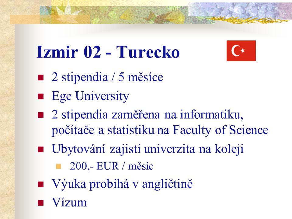 Izmir 02 - Turecko 2 stipendia / 5 měsíce Ege University 2 stipendia zaměřena na informatiku, počítače a statistiku na Faculty of Science Ubytování zajistí univerzita na koleji 200,- EUR / měsíc Výuka probíhá v angličtině Vízum