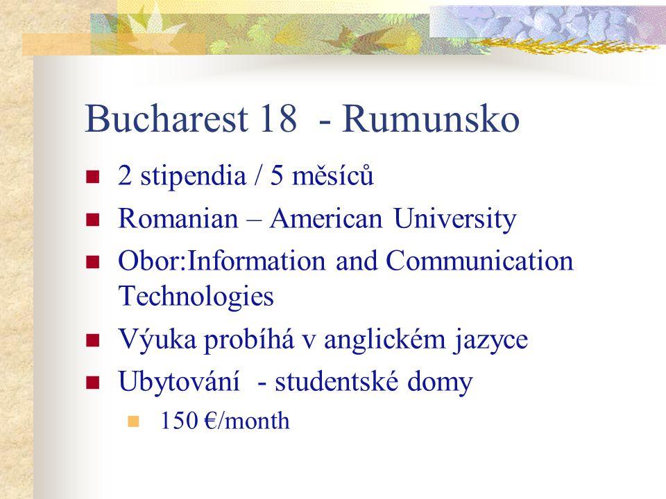 Bucharest 18 - Rumunsko 2 stipendia / 5 měsíců Romanian – American University Obor:Information and Communication Technologies Výuka probíhá v anglickém jazyce Ubytování - studentské domy 150 €/month