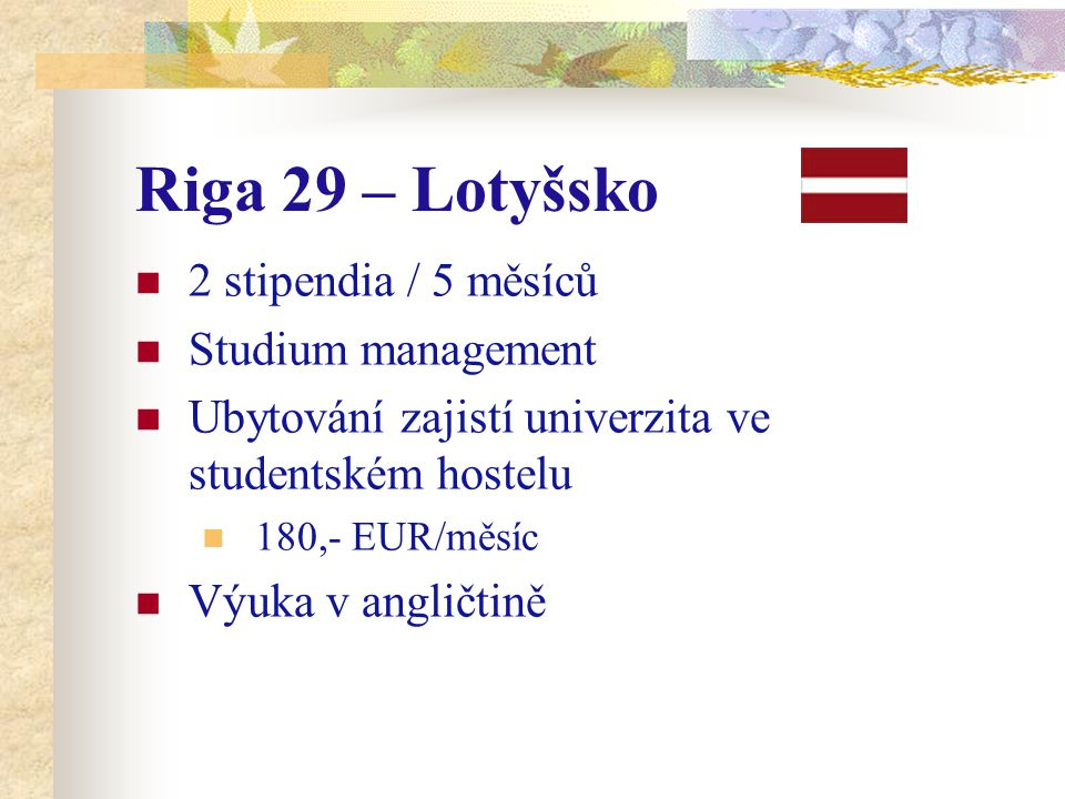 Riga 29 – Lotyšsko 2 stipendia / 5 měsíců Studium management Ubytování zajistí univerzita ve studentském hostelu 180,- EUR/měsíc Výuka v angličtině