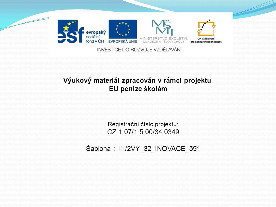 Výukový materiál zpracován v rámci projektu EU peníze školám Registrační číslo projektu: CZ.1.07/1.5.00/34.0349 Šablona : III/2VY_32_INOVACE_591