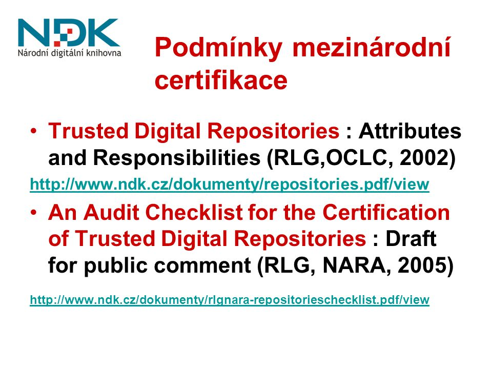 Podmínky mezinárodní certifikace Trusted Digital Repositories : Attributes and Responsibilities (RLG,OCLC, 2002) http://www.ndk.cz/dokumenty/repositories.pdf/view An Audit Checklist for the Certification of Trusted Digital Repositories : Draft for public comment (RLG, NARA, 2005) http://www.ndk.cz/dokumenty/rlgnara-repositorieschecklist.pdf/view