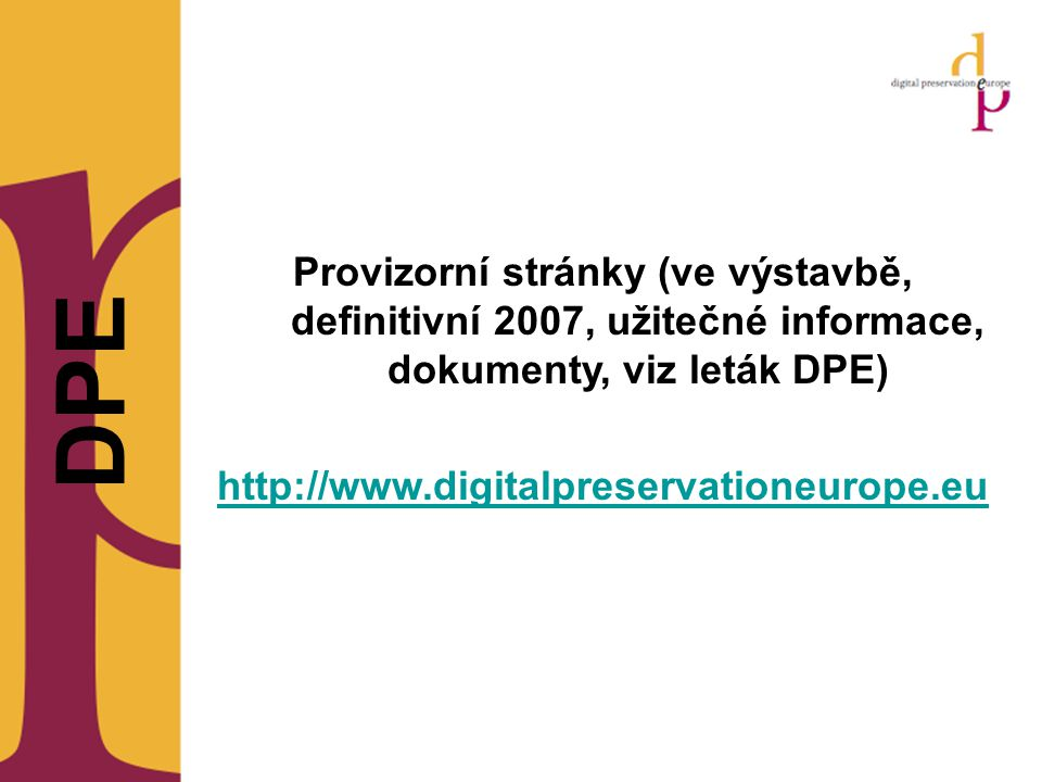 DPE Provizorní stránky (ve výstavbě, definitivní 2007, užitečné informace, dokumenty, viz leták DPE) http://www.digitalpreservationeurope.eu
