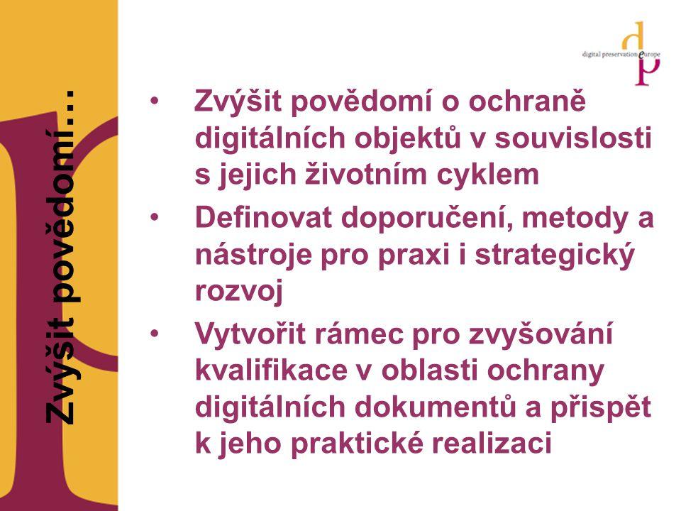 Zvýšit povědomí … Zvýšit povědomí o ochraně digitálních objektů v souvislosti s jejich životním cyklem Definovat doporučení, metody a nástroje pro praxi i strategický rozvoj Vytvořit rámec pro zvyšování kvalifikace v oblasti ochrany digitálních dokumentů a přispět k jeho praktické realizaci