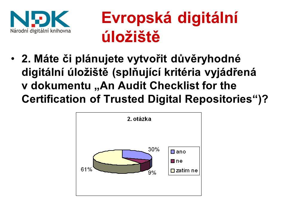 """Evropská digitální úložiště 2. Máte či plánujete vytvořit důvěryhodné digitální úložiště (splňující kritéria vyjádřená v dokumentu """"An Audit Checklist"""