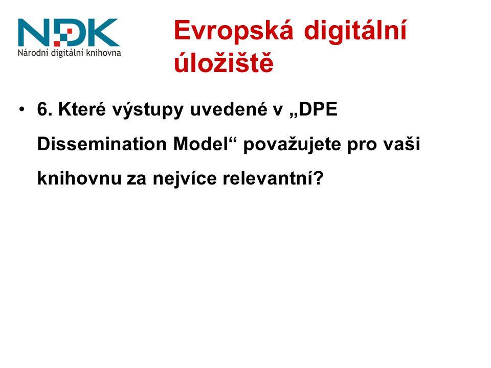 """Evropská digitální úložiště 6. Které výstupy uvedené v """"DPE Dissemination Model"""" považujete pro vaši knihovnu za nejvíce relevantní?"""