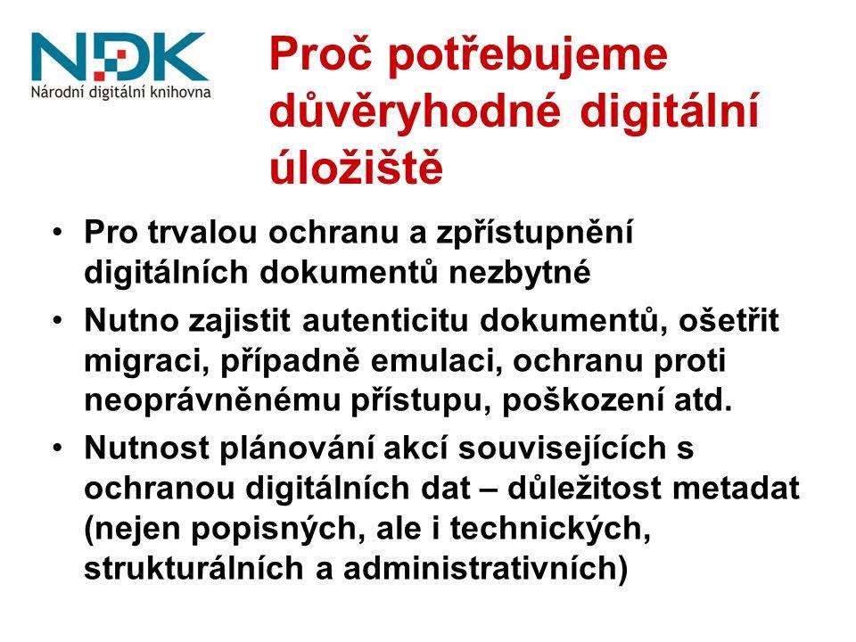 Proč potřebujeme důvěryhodné digitální úložiště Pro trvalou ochranu a zpřístupnění digitálních dokumentů nezbytné Nutno zajistit autenticitu dokumentů, ošetřit migraci, případně emulaci, ochranu proti neoprávněnému přístupu, poškození atd.