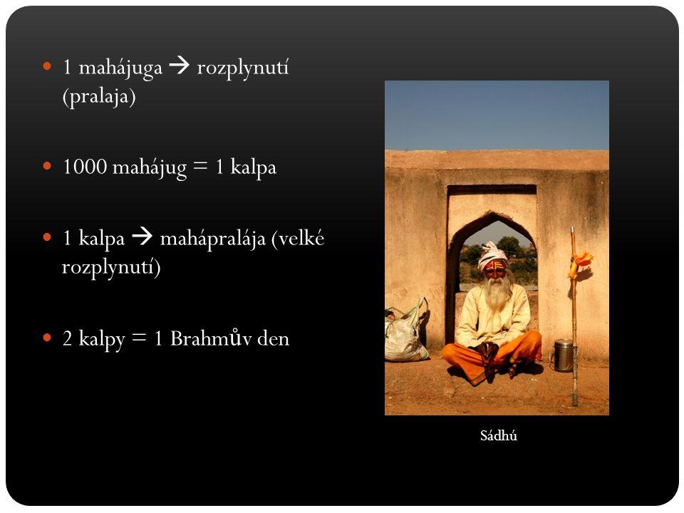1 mahájuga  rozplynutí (pralaja) 1000 mahájug = 1 kalpa 1 kalpa  mahápralája (velké rozplynutí) 2 kalpy = 1 Brahm ů v den Sádhú